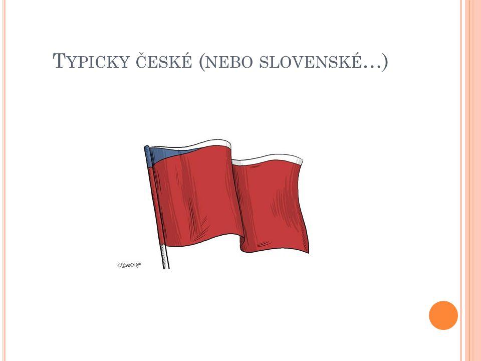 T YPICKY ČESKÉ ( NEBO SLOVENSKÉ …)
