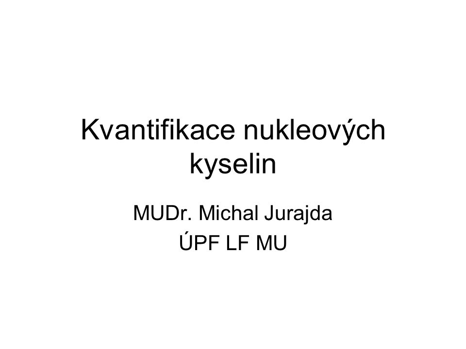 Kvantifikace nukleových kyselin MUDr. Michal Jurajda ÚPF LF MU