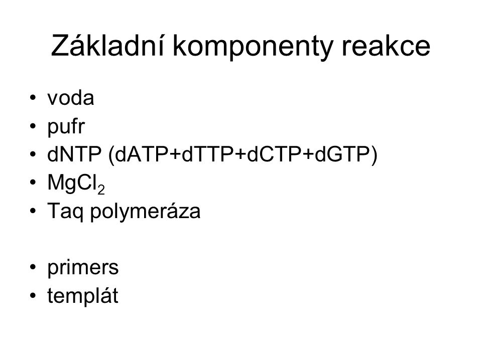 Základní komponenty reakce voda pufr dNTP (dATP+dTTP+dCTP+dGTP) MgCl 2 Taq polymeráza primers templát