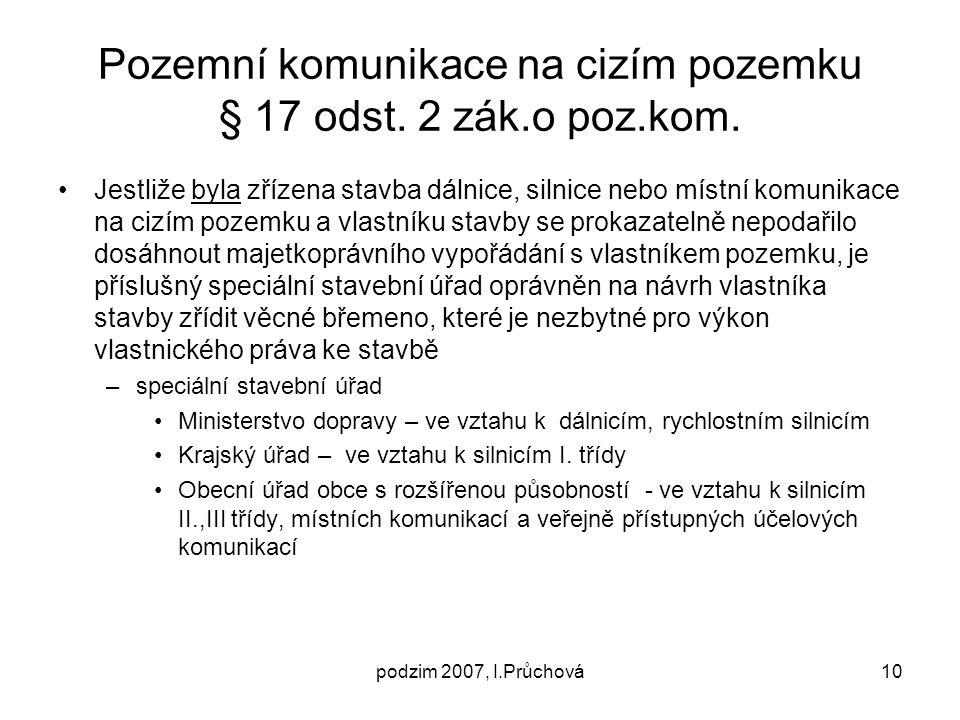 podzim 2007, I.Průchová10 Pozemní komunikace na cizím pozemku § 17 odst. 2 zák.o poz.kom. Jestliže byla zřízena stavba dálnice, silnice nebo místní ko