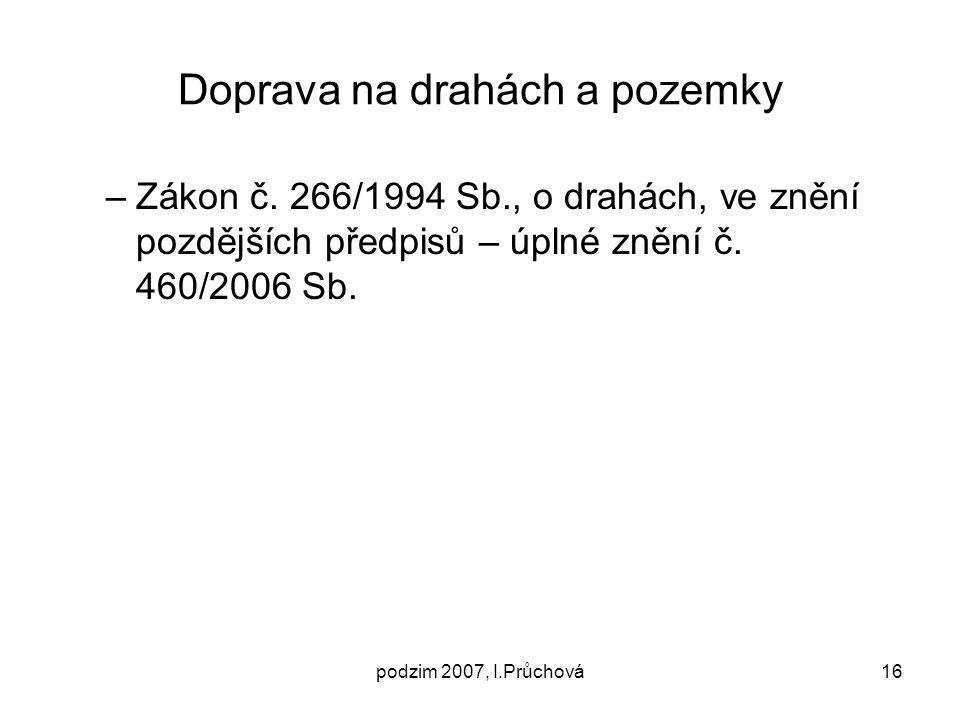 podzim 2007, I.Průchová16 Doprava na drahách a pozemky –Zákon č. 266/1994 Sb., o drahách, ve znění pozdějších předpisů – úplné znění č. 460/2006 Sb.