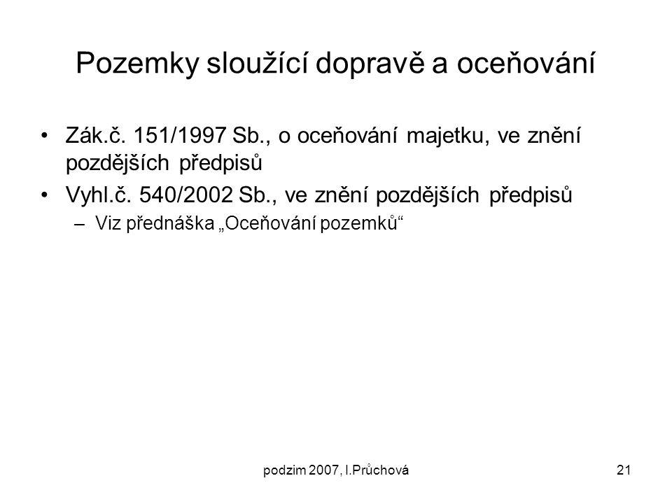 podzim 2007, I.Průchová21 Pozemky sloužící dopravě a oceňování Zák.č. 151/1997 Sb., o oceňování majetku, ve znění pozdějších předpisů Vyhl.č. 540/2002