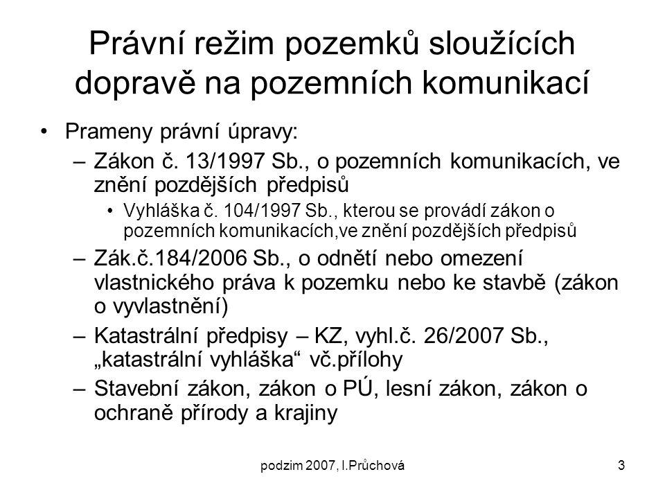 podzim 2007, I.Průchová3 Právní režim pozemků sloužících dopravě na pozemních komunikací Prameny právní úpravy: –Zákon č. 13/1997 Sb., o pozemních kom