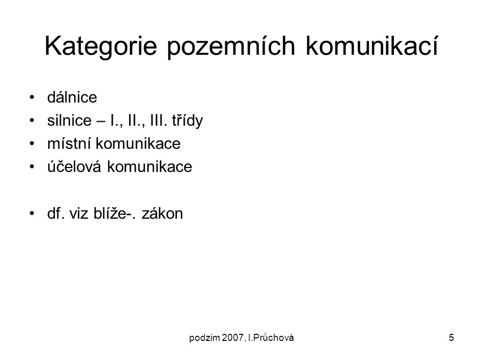 podzim 2007, I.Průchová5 Kategorie pozemních komunikací dálnice silnice – I., II., III. třídy místní komunikace účelová komunikace df. viz blíže-. zák