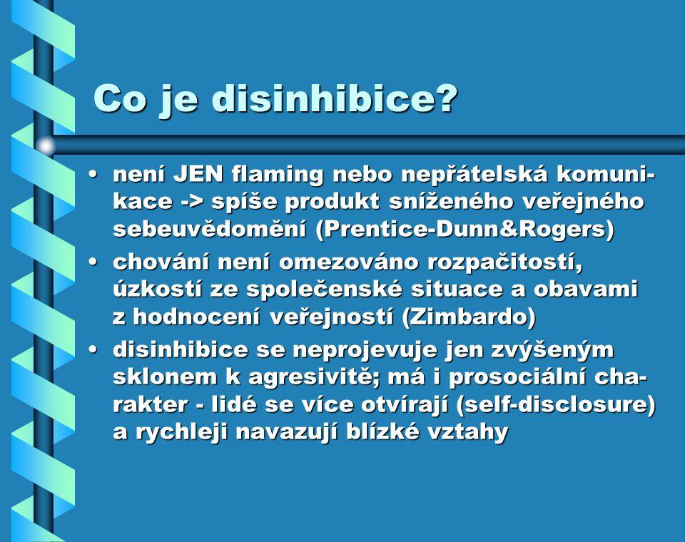 Co je disinhibice? není JEN flaming nebo nepřátelská komuni- kace -> spíše produkt sníženého veřejného sebeuvědomění (Prentice-Dunn&Rogers)není JEN fl