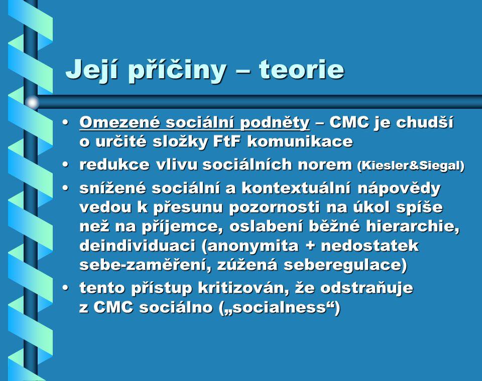 """Její příčiny – teorie Omezené sociální podněty – CMC je chudší o určité složky FtF komunikaceOmezené sociální podněty – CMC je chudší o určité složky FtF komunikace redukce vlivu sociálních norem (Kiesler&Siegal)redukce vlivu sociálních norem (Kiesler&Siegal) snížené sociální a kontextuální nápovědy vedou k přesunu pozornosti na úkol spíše než na příjemce, oslabení běžné hierarchie, deindividuaci (anonymita + nedostatek sebe-zaměření, zúžená seberegulace)snížené sociální a kontextuální nápovědy vedou k přesunu pozornosti na úkol spíše než na příjemce, oslabení běžné hierarchie, deindividuaci (anonymita + nedostatek sebe-zaměření, zúžená seberegulace) tento přístup kritizován, že odstraňuje z CMC sociálno (""""socialness )tento přístup kritizován, že odstraňuje z CMC sociálno (""""socialness )"""
