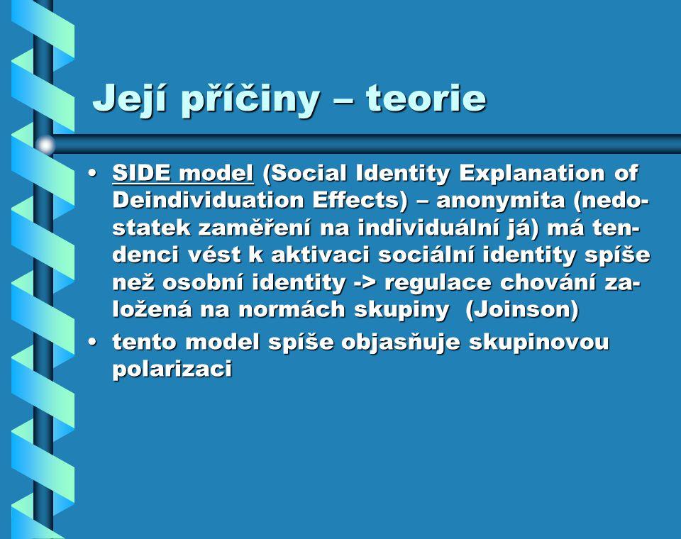 Její příčiny – teorie SIDE model (Social Identity Explanation of Deindividuation Effects) – anonymita (nedo- statek zaměření na individuální já) má ten- denci vést k aktivaci sociální identity spíše než osobní identity -> regulace chování za- ložená na normách skupiny (Joinson)SIDE model (Social Identity Explanation of Deindividuation Effects) – anonymita (nedo- statek zaměření na individuální já) má ten- denci vést k aktivaci sociální identity spíše než osobní identity -> regulace chování za- ložená na normách skupiny (Joinson) tento model spíše objasňuje skupinovou polarizacitento model spíše objasňuje skupinovou polarizaci