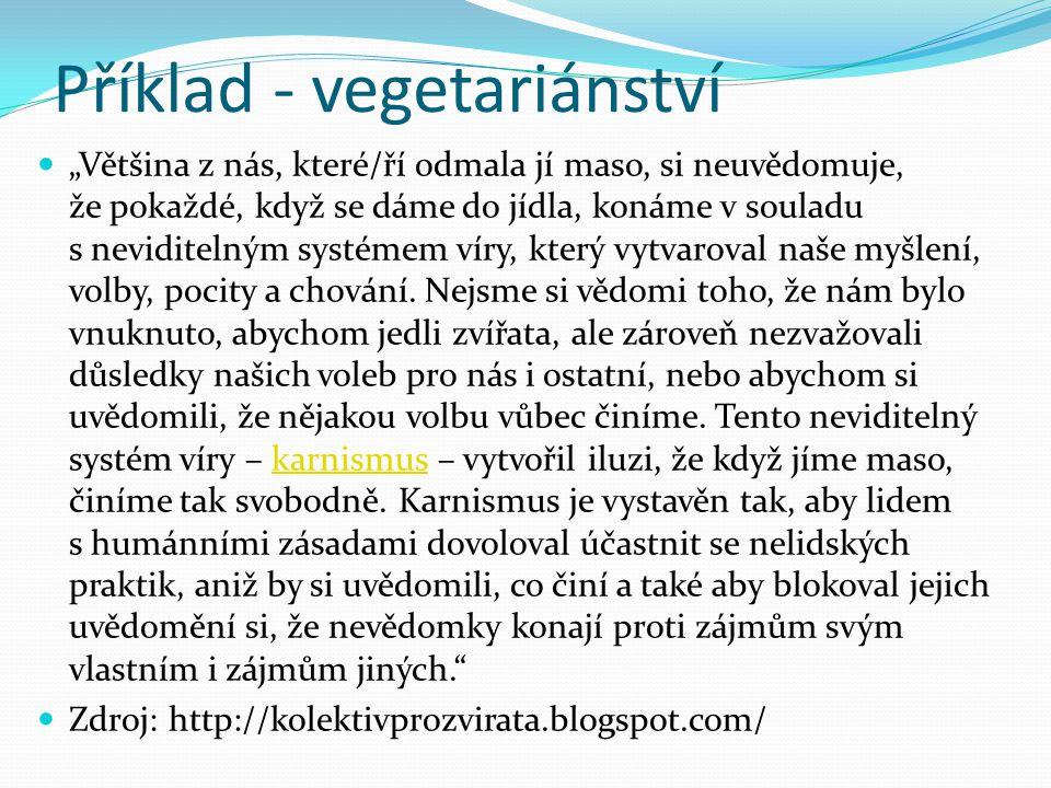 """Příklad - vegetariánství """"Většina z nás, které/ří odmala jí maso, si neuvědomuje, že pokaždé, když se dáme do jídla, konáme v souladu s neviditelným systémem víry, který vytvaroval naše myšlení, volby, pocity a chování."""