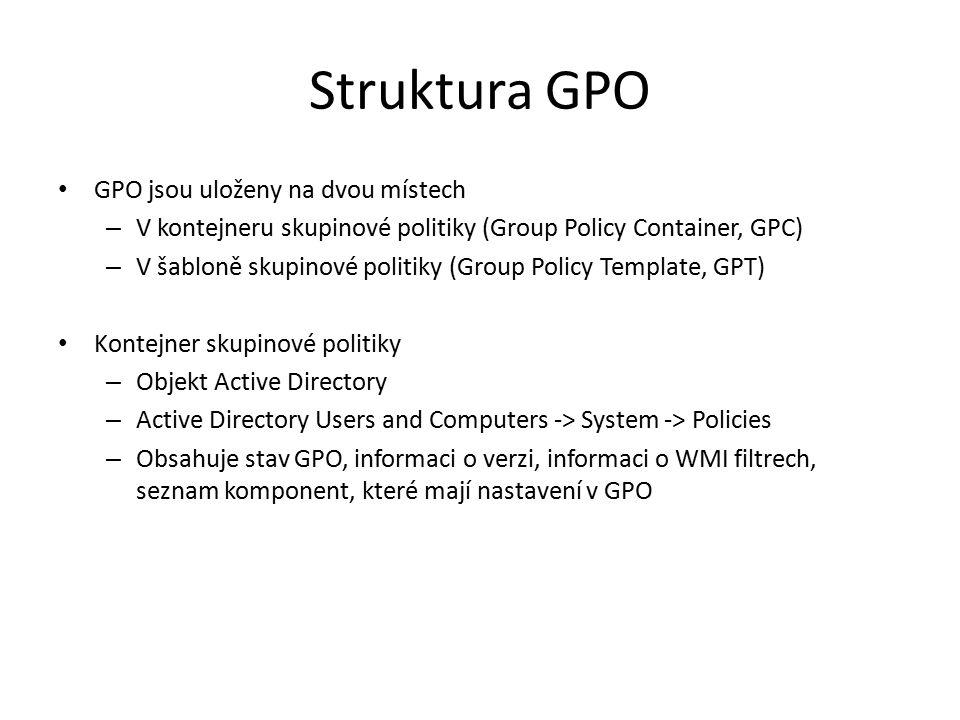 Struktura GPO GPO jsou uloženy na dvou místech – V kontejneru skupinové politiky (Group Policy Container, GPC) – V šabloně skupinové politiky (Group Policy Template, GPT) Kontejner skupinové politiky – Objekt Active Directory – Active Directory Users and Computers -> System -> Policies – Obsahuje stav GPO, informaci o verzi, informaci o WMI filtrech, seznam komponent, které mají nastavení v GPO