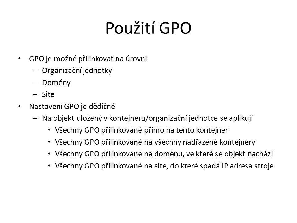 Použití GPO GPO je možné přilinkovat na úrovni – Organizační jednotky – Domény – Site Nastavení GPO je dědičné – Na objekt uložený v kontejneru/organizační jednotce se aplikují Všechny GPO přilinkované přímo na tento kontejner Všechny GPO přilinkované na všechny nadřazené kontejnery Všechny GPO přilinkované na doménu, ve které se objekt nachází Všechny GPO přilinkované na site, do které spadá IP adresa stroje