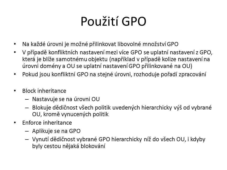 Použití GPO Na každé úrovni je možné přilinkovat libovolné množství GPO V případě konfliktních nastavení mezi více GPO se uplatní nastavení z GPO, která je blíže samotnému objektu (například v případě kolize nastavení na úrovni domény a OU se uplatní nastavení GPO přilinkované na OU) Pokud jsou konfliktní GPO na stejné úrovni, rozhoduje pořadí zpracování Block inheritance – Nastavuje se na úrovni OU – Blokuje dědičnost všech politik uvedených hierarchicky výš od vybrané OU, kromě vynucených politik Enforce inheritance – Aplikuje se na GPO – Vynutí dědičnost vybrané GPO hierarchicky níž do všech OU, i kdyby byly cestou nějaká blokování