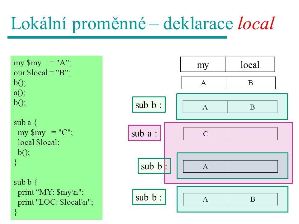 Lokální proměnné – deklarace local mylocal my $my = A ; our $local = B ; b(); a(); b(); sub a { my $my = C ; local $local; b(); } sub b { print MY: $my\n ; print LOC: $local\n ; } AB C A AB sub a : sub b : AB