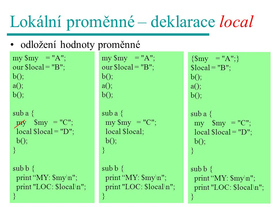 my $my = A ; our $local = B ; b(); a(); b(); sub a { my $my = C ; local $local = D ; b(); } sub b { print MY: $my\n ; print LOC: $local\n ; } Lokální proměnné – deklarace local odložení hodnoty proměnné {$my = A ;} $local = B ; b(); a(); b(); sub a { my $my = C ; local $local = D ; b(); } sub b { print MY: $my\n ; print LOC: $local\n ; } my $my = A ; our $local = B ; b(); a(); b(); sub a { my $my = C ; local $local; b(); } sub b { print MY: $my\n ; print LOC: $local\n ; }