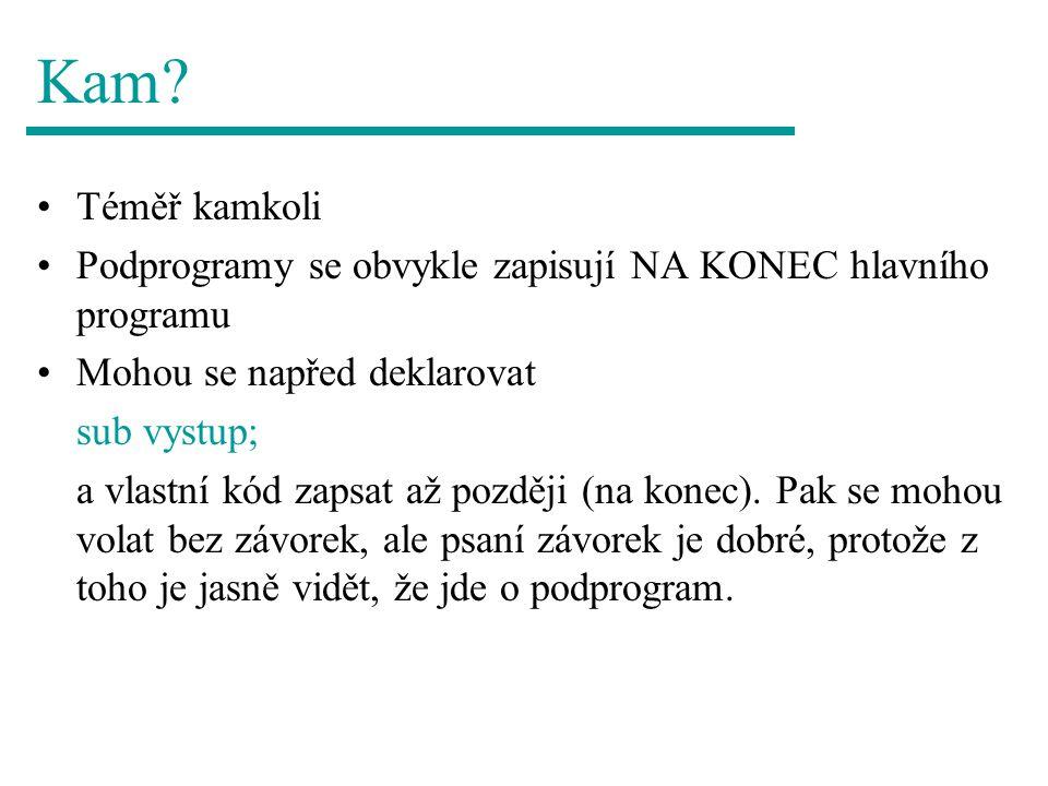 Kam? Téměř kamkoli Podprogramy se obvykle zapisují NA KONEC hlavního programu Mohou se napřed deklarovat sub vystup; a vlastní kód zapsat až později (