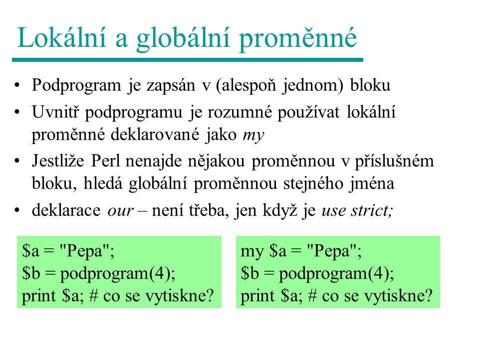 Lokální a globální proměnné Podprogram je zapsán v (alespoň jednom) bloku Uvnitř podprogramu je rozumné používat lokální proměnné deklarované jako my Jestliže Perl nenajde nějakou proměnnou v příslušném bloku, hledá globální proměnnou stejného jména deklarace our – není třeba, jen když je use strict; $a = Pepa ; $b = podprogram(4); print $a; # co se vytiskne.