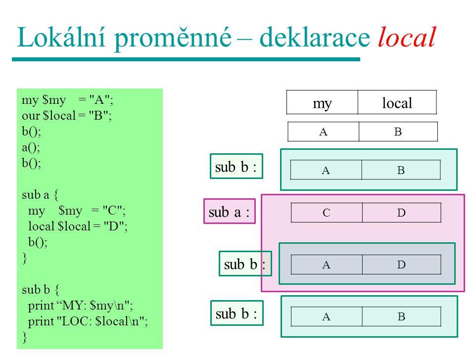 Lokální proměnné – deklarace local mylocal my $my = A ; our $local = B ; b(); a(); b(); sub a { $my = C ; local $local = D ; b(); } sub b { print MY: $my\n ; print LOC: $local\n ; } CB CD CD AB sub a : sub b : AB