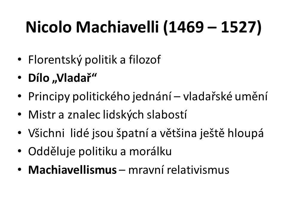 """Nicolo Machiavelli (1469 – 1527) Florentský politik a filozof Dílo """"Vladař Principy politického jednání – vladařské umění Mistr a znalec lidských slabostí Všichni lidé jsou špatní a většina ještě hloupá Odděluje politiku a morálku Machiavellismus – mravní relativismus"""