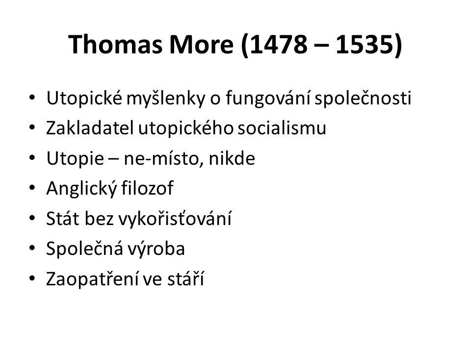 Thomas More (1478 – 1535) Utopické myšlenky o fungování společnosti Zakladatel utopického socialismu Utopie – ne-místo, nikde Anglický filozof Stát bez vykořisťování Společná výroba Zaopatření ve stáří
