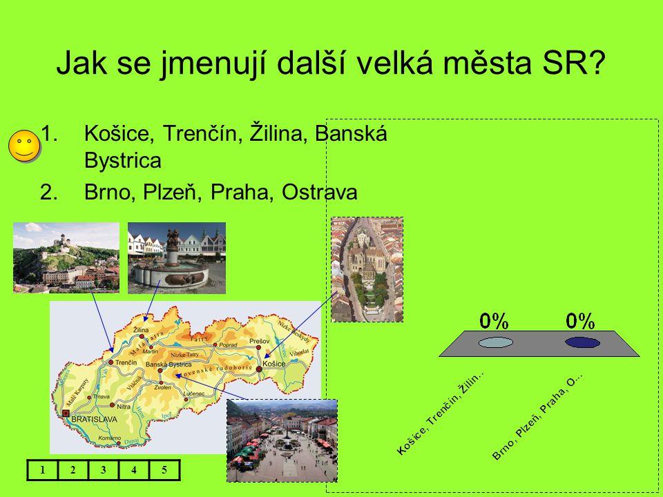 Jak se jmenují další velká města SR? 12345 1.Košice, Trenčín, Žilina, Banská Bystrica 2.Brno, Plzeň, Praha, Ostrava