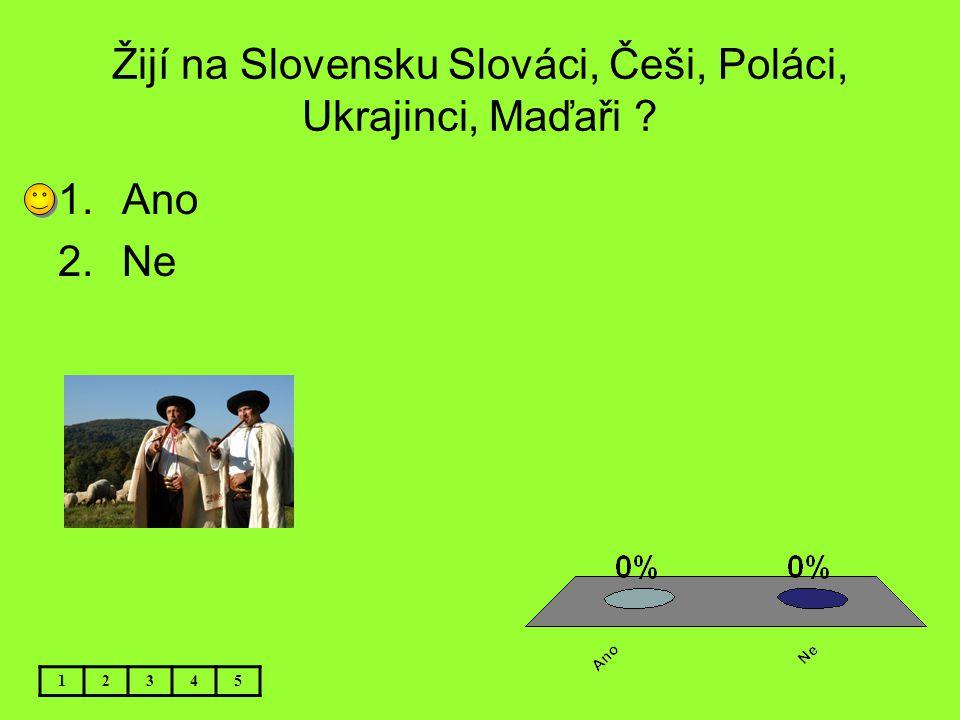 Žijí na Slovensku Slováci, Češi, Poláci, Ukrajinci, Maďaři ? 12345 1.Ano 2.Ne