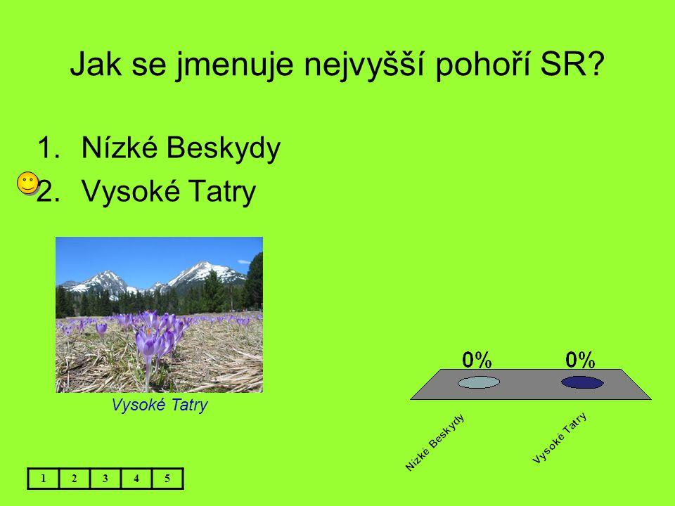 Jak se jmenuje nejvyšší pohoří SR? 12345 1.Nízké Beskydy 2.Vysoké Tatry Vysoké Tatry