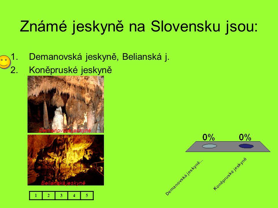 Známé jeskyně na Slovensku jsou: 12345 Demanovská jeskyně Belianská jeskyně 1.Demanovská jeskyně, Belianská j. 2.Koněpruské jeskyně