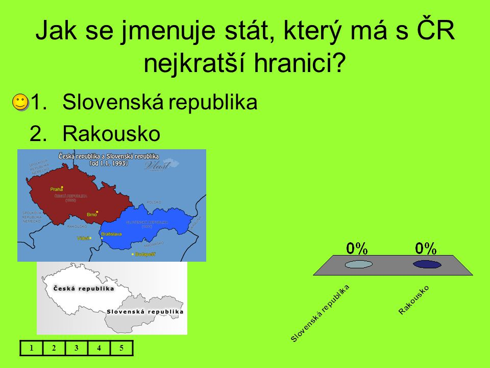 Jak se jmenuje stát, který má s ČR nejkratší hranici? 12345 1.Slovenská republika 2.Rakousko