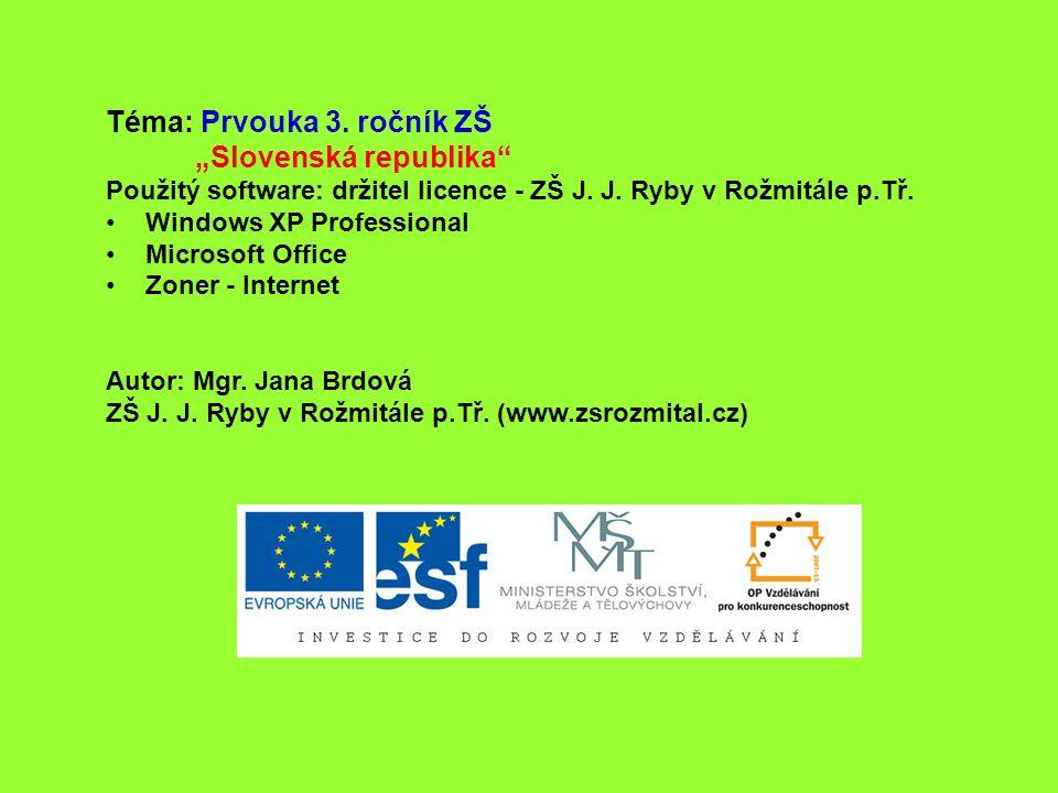 """Téma: Prvouka 3. ročník ZŠ """"Slovenská republika"""" Použitý software: držitel licence - ZŠ J. J. Ryby v Rožmitále p.Tř. Windows XP Professional Microsoft"""