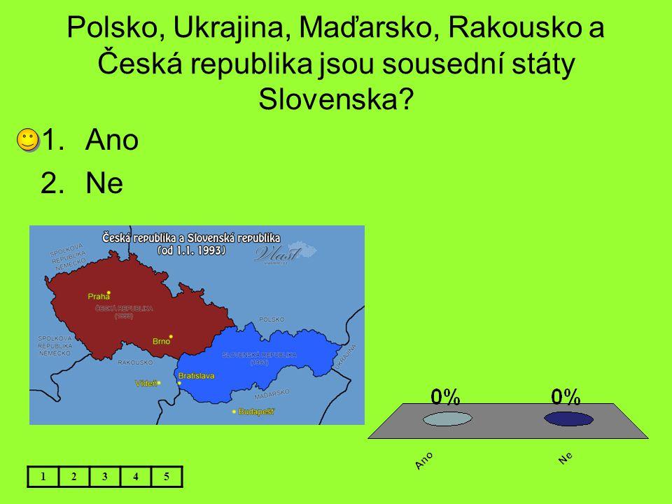 Polsko, Ukrajina, Maďarsko, Rakousko a Česká republika jsou sousední státy Slovenska? 12345 1.Ano 2.Ne