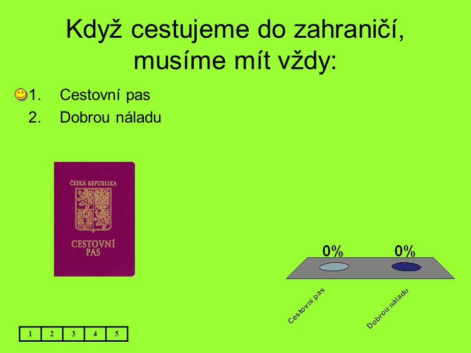 Když cestujeme do zahraničí, musíme mít vždy: 12345 1.Cestovní pas 2.Dobrou náladu