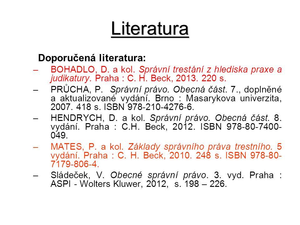 Literatura Doporučená literatura: –BOHADLO, D. a kol. Správní trestání z hlediska praxe a judikatury. Praha : C. H. Beck, 2013. 220 s. –PRŮCHA, P. Spr