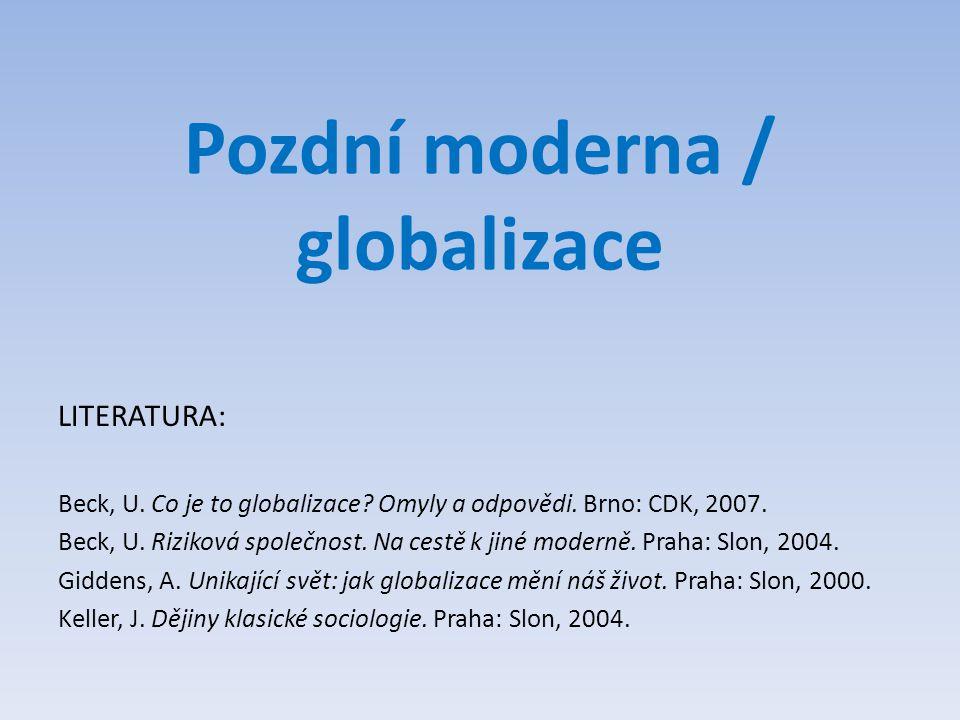 Pozdní moderna / globalizace LITERATURA: Beck, U. Co je to globalizace? Omyly a odpovědi. Brno: CDK, 2007. Beck, U. Riziková společnost. Na cestě k ji