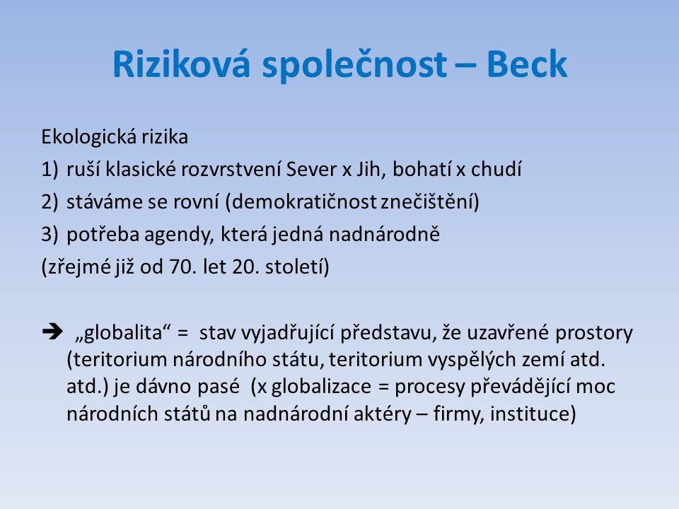 Riziková společnost – Beck Ekologická rizika 1)ruší klasické rozvrstvení Sever x Jih, bohatí x chudí 2)stáváme se rovní (demokratičnost znečištění) 3)