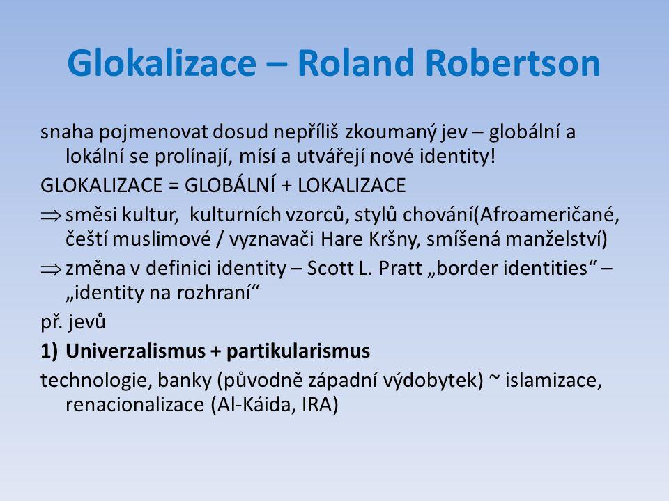 Glokalizace – Roland Robertson snaha pojmenovat dosud nepříliš zkoumaný jev – globální a lokální se prolínají, mísí a utvářejí nové identity! GLOKALIZ