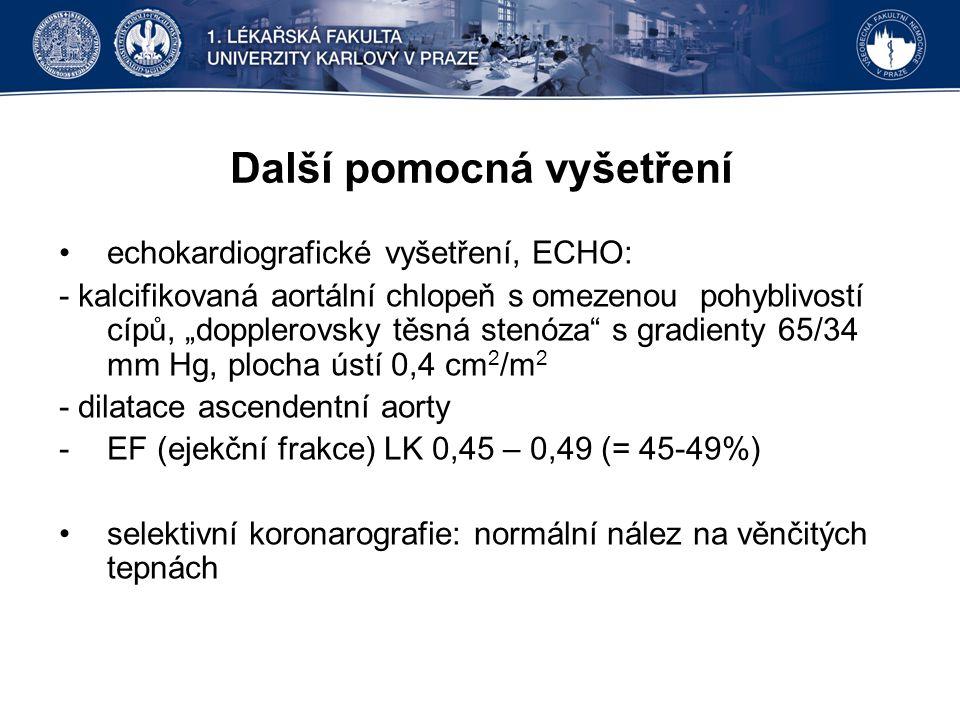 """Další pomocná vyšetření echokardiografické vyšetření, ECHO: - kalcifikovaná aortální chlopeň s omezenou pohyblivostí cípů, """"dopplerovsky těsná stenóza s gradienty 65/34 mm Hg, plocha ústí 0,4 cm 2 /m 2 - dilatace ascendentní aorty -EF (ejekční frakce) LK 0,45 – 0,49 (= 45-49%) selektivní koronarografie: normální nález na věnčitých tepnách"""