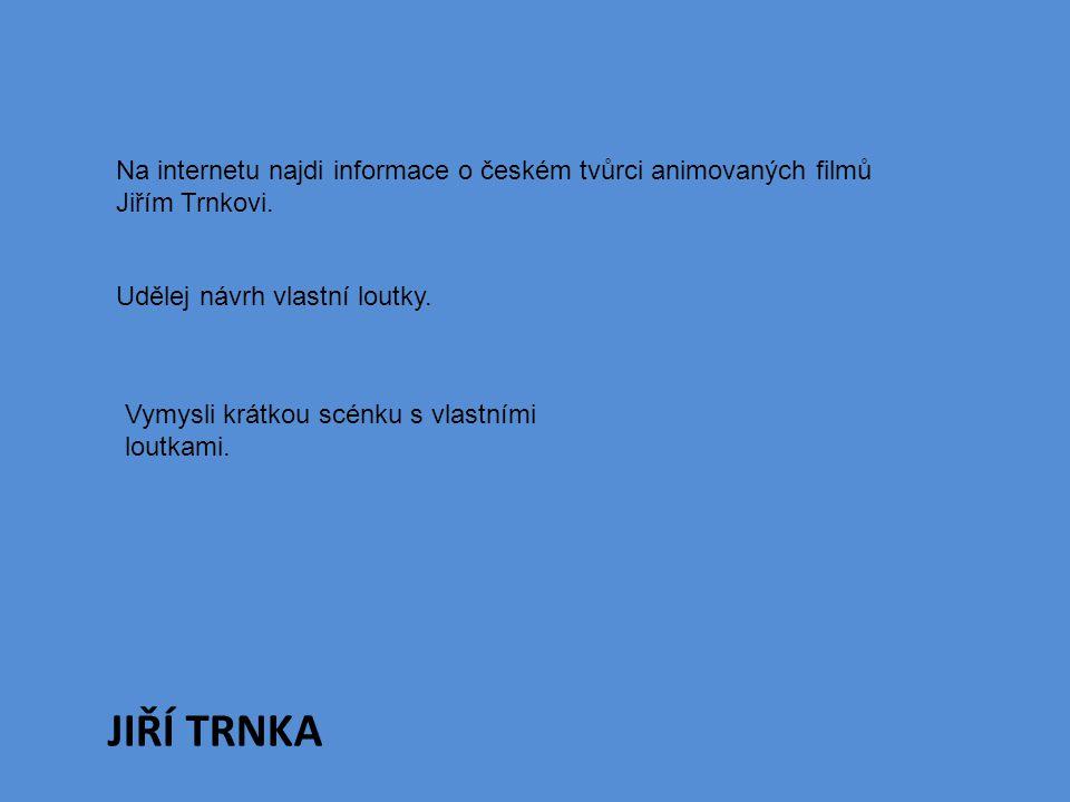 JIŘÍ TRNKA Na internetu najdi informace o českém tvůrci animovaných filmů Jiřím Trnkovi. Udělej návrh vlastní loutky. Vymysli krátkou scénku s vlastní