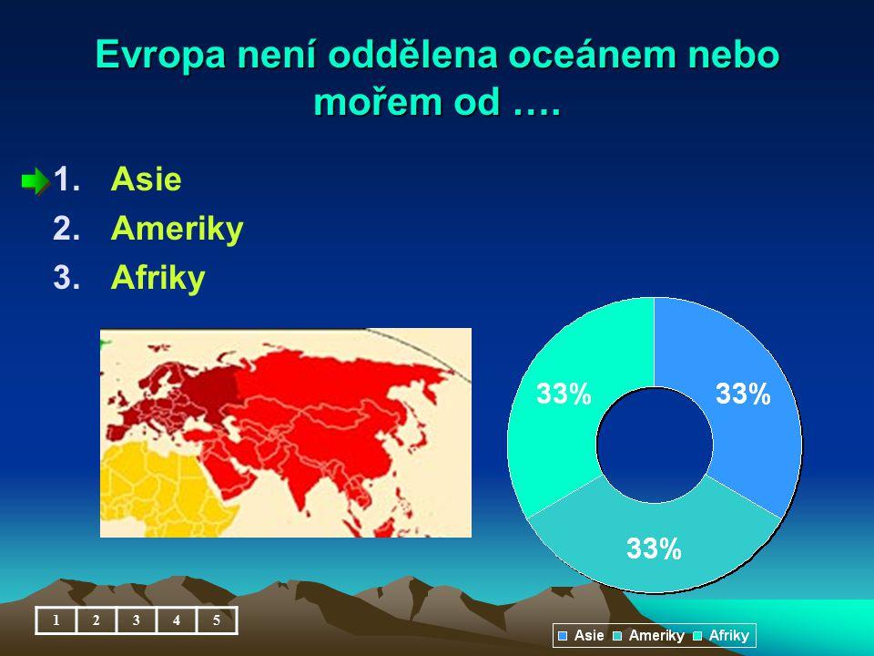 Evropa není oddělena oceánem nebo mořem od …. 1.Asie 2.Ameriky 3.Afriky 12345