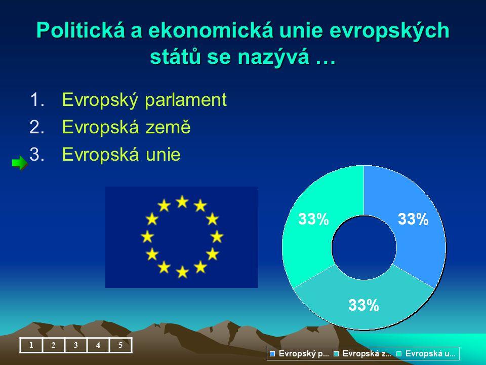 Politická a ekonomická unie evropských států se nazývá … 1.Evropský parlament 2.Evropská země 3.Evropská unie 12345