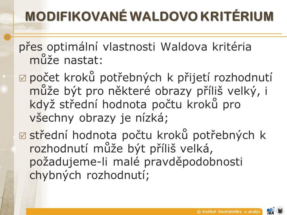 © Institut biostatistiky a analýz MODIFIKOVANÉ WALDOVO KRITÉRIUM přes optimální vlastnosti Waldova kritéria může nastat:  počet kroků potřebných k přijetí rozhodnutí může být pro některé obrazy příliš velký, i když střední hodnota počtu kroků pro všechny obrazy je nízká;  střední hodnota počtu kroků potřebných k rozhodnutí může být příliš velká, požadujeme-li malé pravděpodobnosti chybných rozhodnutí;