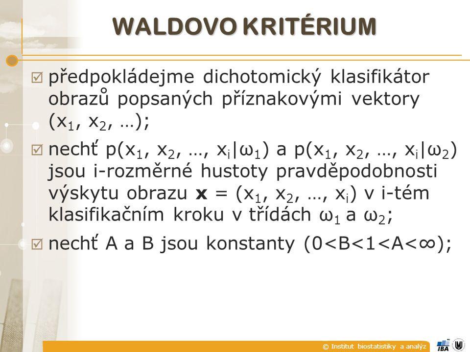 WALDOVO KRITÉRIUM  předpokládejme dichotomický klasifikátor obrazů popsaných příznakovými vektory (x 1, x 2, …);  nechť p(x 1, x 2, …, x i |ω 1 ) a p(x 1, x 2, …, x i |ω 2 ) jsou i-rozměrné hustoty pravděpodobnosti výskytu obrazu x = (x 1, x 2, …, x i ) v i-tém klasifikačním kroku v třídách ω 1 a ω 2 ;  nechť A a B jsou konstanty (0<B<1<A<∞);