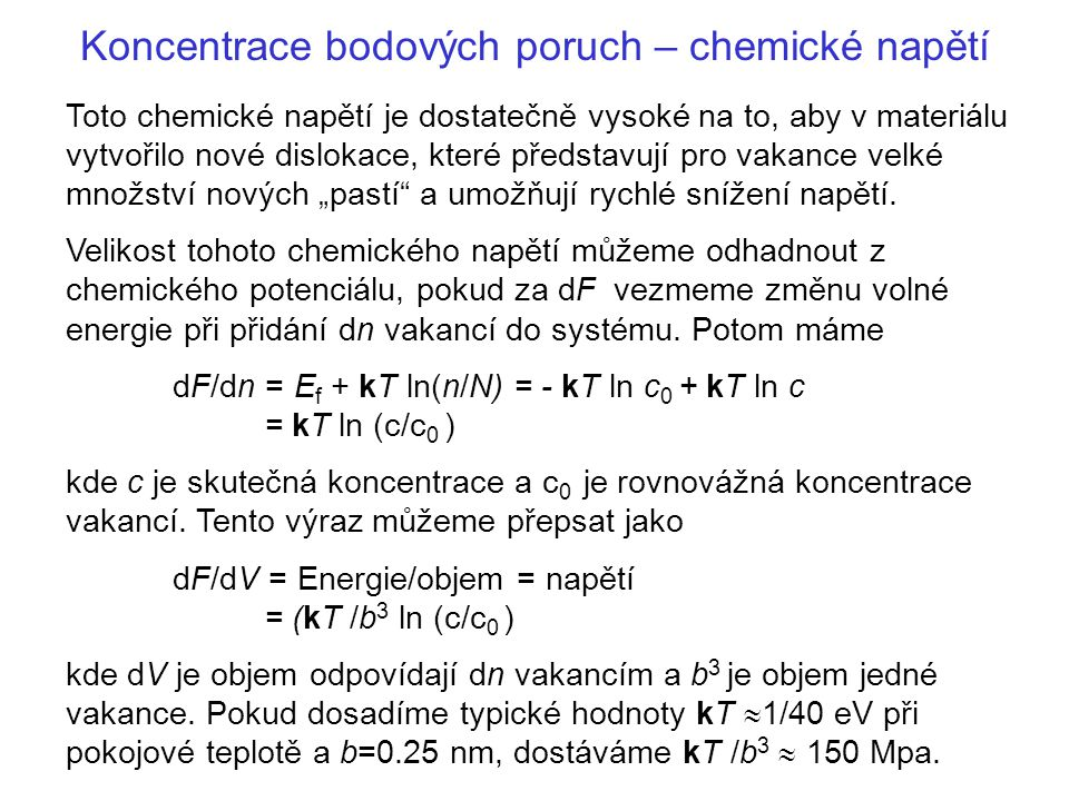 Koncentrace bodových poruch – chemické napětí Z toho vyplývá, že dokonce při velmi mírném přesycení vakancemi, tj.pokud (c/c 0 )=1.01 a ln (c/c 0 )=0.01 vede k chemickému napětí σ c rovnému 1.5 Mpa.