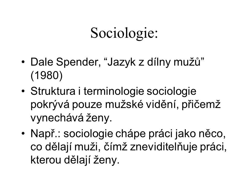 Sociologie: Dale Spender, Jazyk z dílny mužů (1980) Struktura i terminologie sociologie pokrývá pouze mužské vidění, přičemž vynechává ženy.