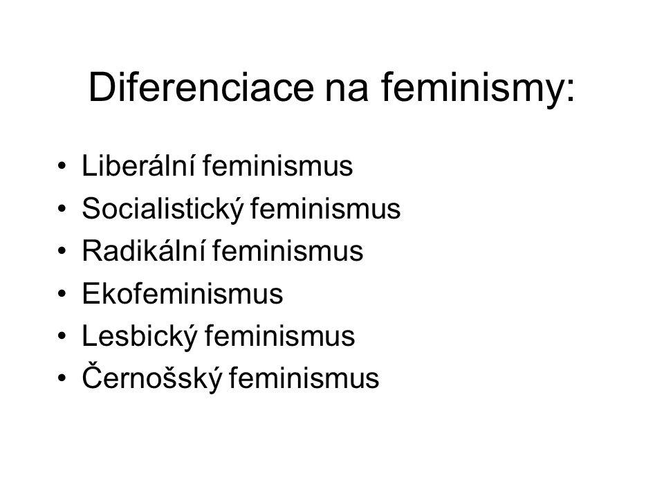 Diferenciace na feminismy: Liberální feminismus Socialistický feminismus Radikální feminismus Ekofeminismus Lesbický feminismus Černošský feminismus