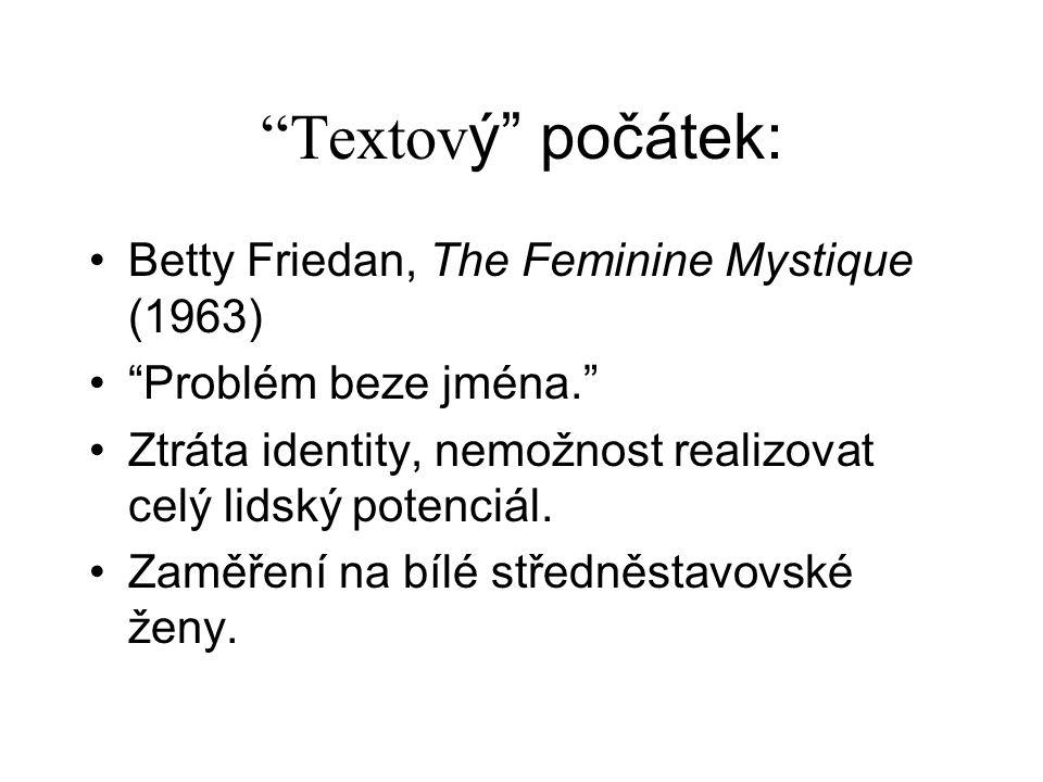 Textov ý počátek: Betty Friedan, The Feminine Mystique (1963) Problém beze jména. Ztráta identity, nemožnost realizovat celý lidský potenciál.