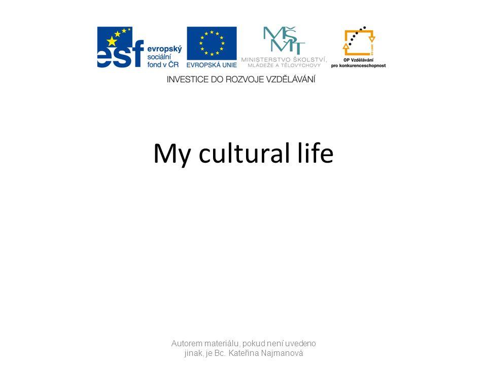 My cultural life Autorem materiálu, pokud není uvedeno jinak, je Bc. Kateřina Najmanová