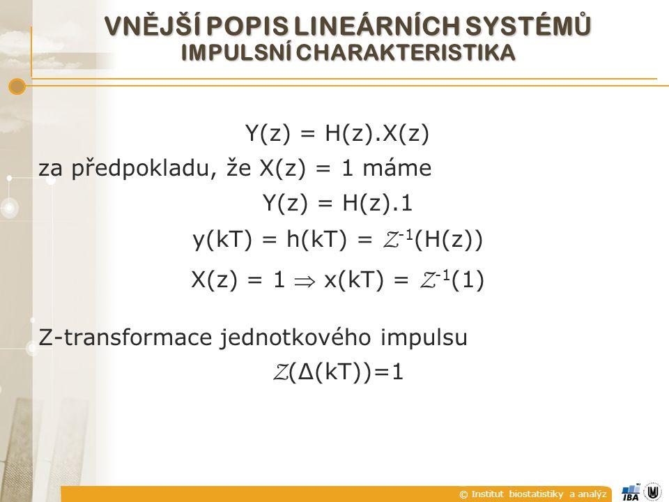 © Institut biostatistiky a analýz VN Ě JŠÍ POPIS LINEÁRNÍCH SYSTÉM Ů IMPULSNÍ CHARAKTERISTIKA Y(z) = H(z).X(z) za předpokladu, že X(z) = 1 máme Y(z) = H(z).1 y(kT) = h(kT) = Z -1 (H(z)) X(z) = 1  x(kT) = Z -1 (1) Z-transformace jednotkového impulsu Z (Δ(kT))=1