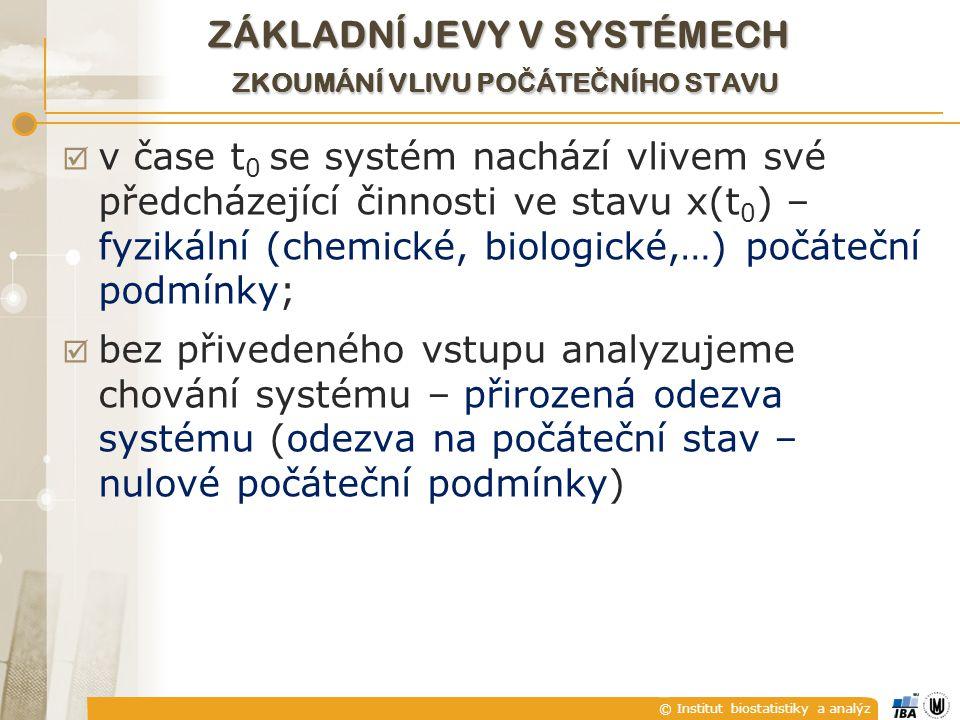 © Institut biostatistiky a analýz  v čase t 0 se systém nachází vlivem své předcházející činnosti ve stavu x(t 0 ) – fyzikální (chemické, biologické,…) počáteční podmínky;  bez přivedeného vstupu analyzujeme chování systému – přirozená odezva systému (odezva na počáteční stav – nulové počáteční podmínky) ZÁKLADNÍ JEVY V SYSTÉMECH ZKOUMÁNÍ VLIVU PO Č ÁTE Č NÍHO STAVU