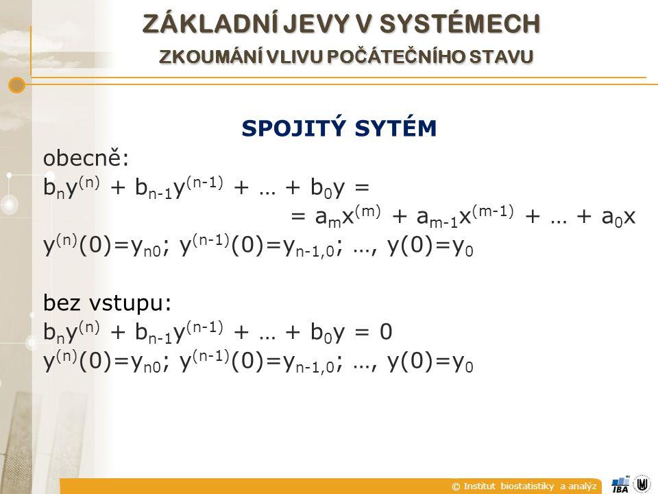 © Institut biostatistiky a analýz SPOJITÝ SYTÉM obecně: b n y (n) + b n-1 y (n-1) + … + b 0 y = = a m x (m) + a m-1 x (m-1) + … + a 0 x y (n) (0)=y n0 ; y (n-1) (0)=y n-1,0 ; …, y(0)=y 0 bez vstupu: b n y (n) + b n-1 y (n-1) + … + b 0 y = 0 y (n) (0)=y n0 ; y (n-1) (0)=y n-1,0 ; …, y(0)=y 0 ZÁKLADNÍ JEVY V SYSTÉMECH ZKOUMÁNÍ VLIVU PO Č ÁTE Č NÍHO STAVU