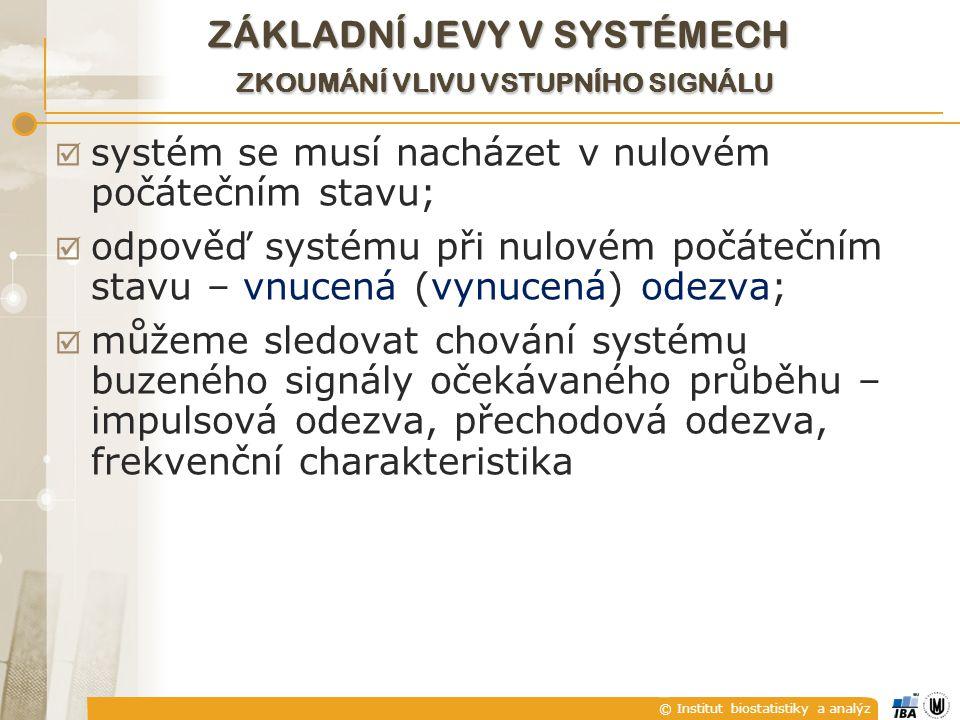 © Institut biostatistiky a analýz  systém se musí nacházet v nulovém počátečním stavu;  odpověď systému při nulovém počátečním stavu – vnucená (vynucená) odezva;  můžeme sledovat chování systému buzeného signály očekávaného průběhu – impulsová odezva, přechodová odezva, frekvenční charakteristika ZÁKLADNÍ JEVY V SYSTÉMECH ZKOUMÁNÍ VLIVU VSTUPNÍHO SIGNÁLU