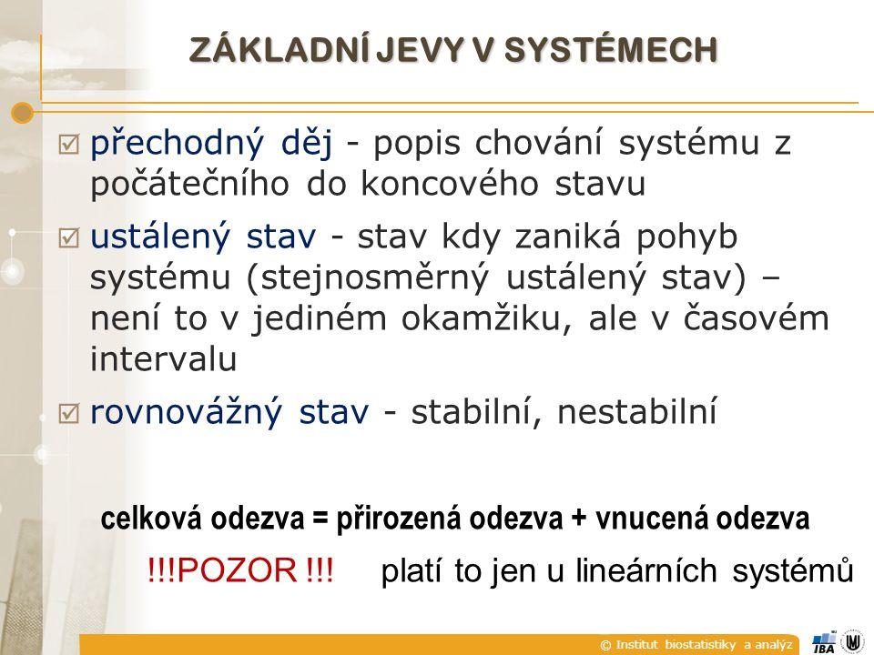 © Institut biostatistiky a analýz  přechodný děj - popis chování systému z počátečního do koncového stavu  ustálený stav - stav kdy zaniká pohyb systému (stejnosměrný ustálený stav) – není to v jediném okamžiku, ale v časovém intervalu  rovnovážný stav - stabilní, nestabilní celková odezva = přirozená odezva + vnucená odezva !!!POZOR !!.